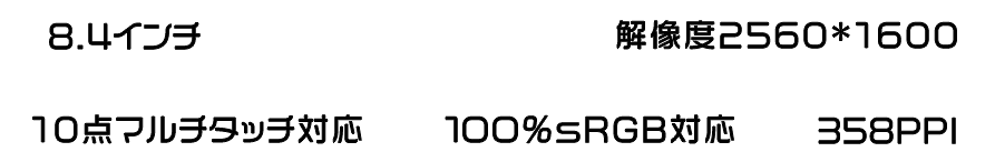 8.4インチ, FHD IPSディスプレイ, 解像度2560 * 1600, 10点マルチタッチ対応, 100%sRGB対応, 358PPI
